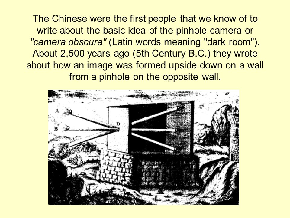 The Chinese were the first people that we know of to write about the basic idea of the pinhole camera or camera obscura (Latin words meaning dark room ).