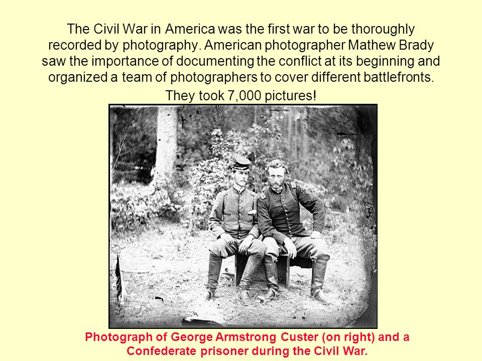 The Civil War in America was the first war to be thoroughly recorded by photography. American photographer Mathew Brady saw the importance of documenting the conflict at its beginning and organized a team of photographers to cover different battlefronts. They took 7,000 pictures!
