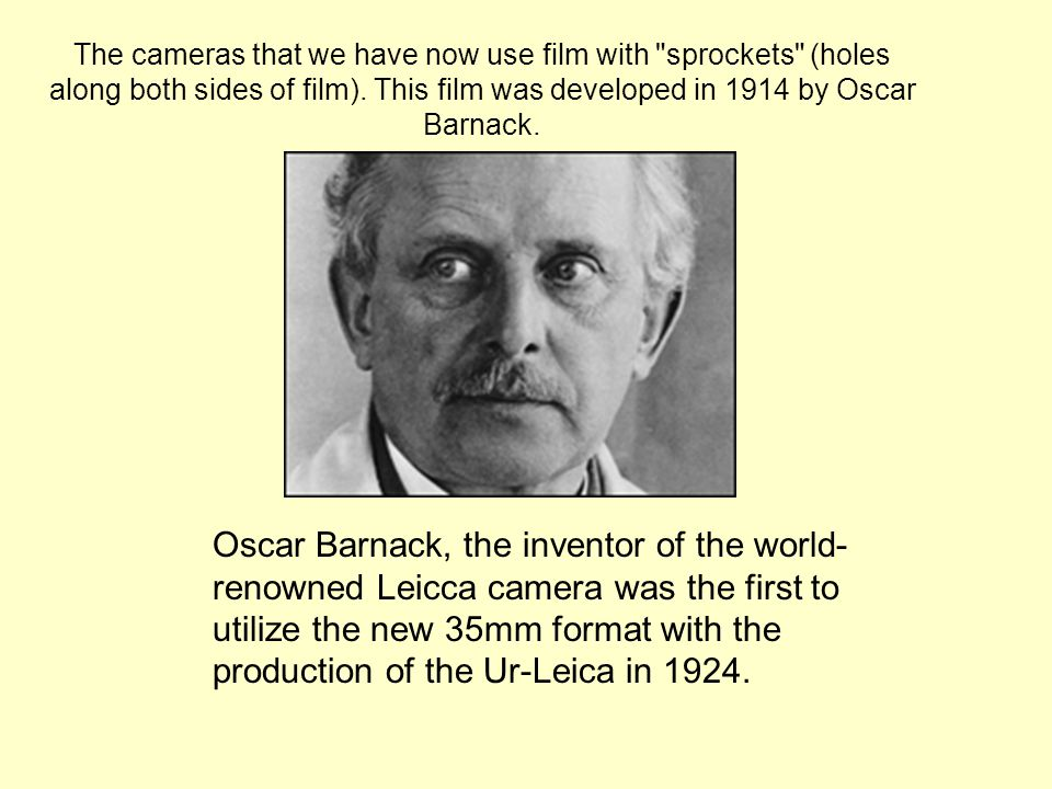 The cameras that we have now use film with sprockets (holes along both sides of film). This film was developed in 1914 by Oscar Barnack.