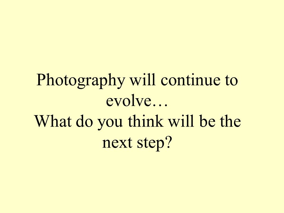 Photography will continue to evolve… What do you think will be the next step