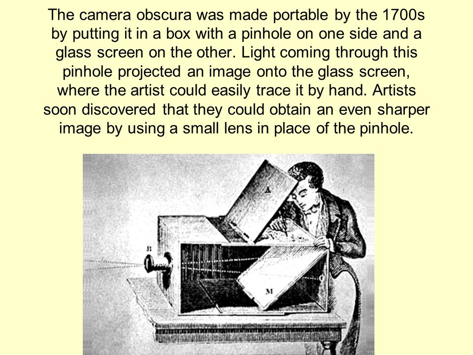 The camera obscura was made portable by the 1700s by putting it in a box with a pinhole on one side and a glass screen on the other.