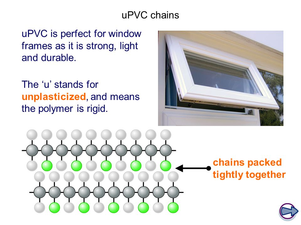 uPVC chains uPVC is perfect for window frames as it is strong, light and durable. The 'u' stands for unplasticized, and means the polymer is rigid.