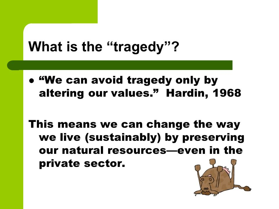 What is the tragedy We can avoid tragedy only by altering our values. Hardin, 1968.