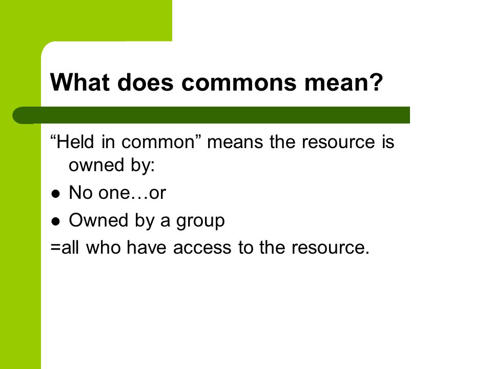 What does commons mean Held in common means the resource is owned by: No one…or. Owned by a group.