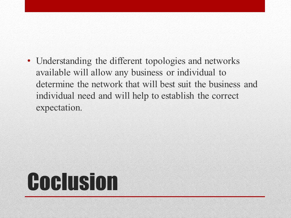 Understanding the different topologies and networks available will allow any business or individual to determine the network that will best suit the business and individual need and will help to establish the correct expectation.