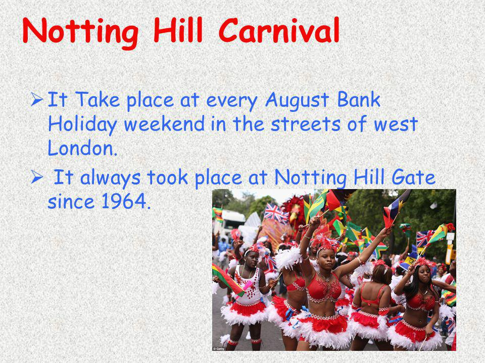 Notting Hill Carnival It Take place at every August Bank Holiday weekend in the streets of west London.