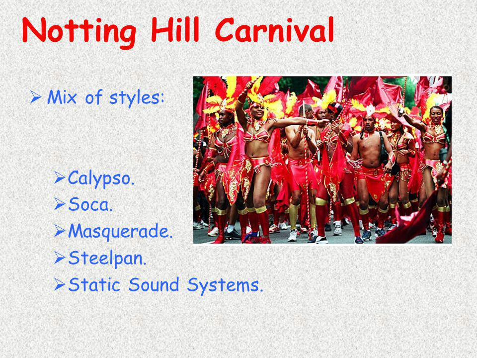 Notting Hill Carnival Mix of styles: Calypso. Soca. Masquerade.