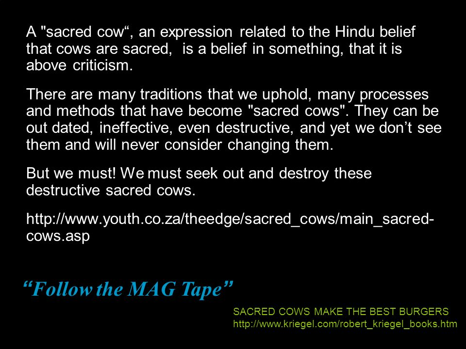 A sacred cow , an expression related to the Hindu belief that cows are sacred, is a belief in something, that it is above criticism.
