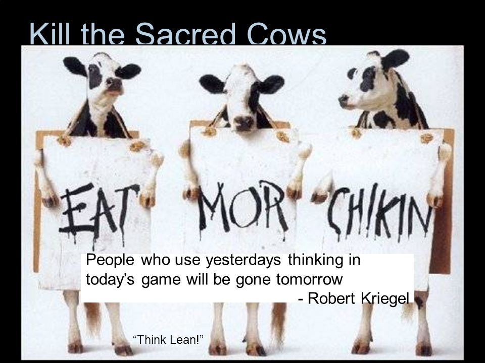 Kill the Sacred Cows People who use yesterdays thinking in today's game will be gone tomorrow. - Robert Kriegel.