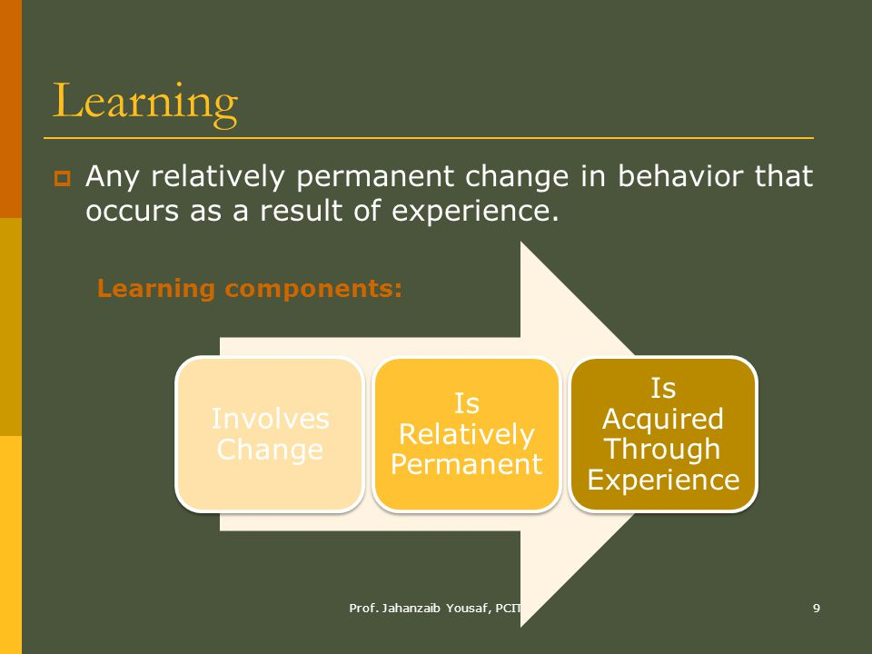 Learning Any relatively permanent change in behavior that occurs as a result of experience. Involves Change.