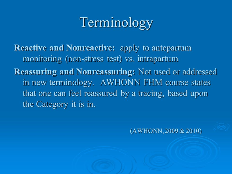 Terminology Reactive and Nonreactive: apply to antepartum monitoring (non-stress test) vs. intrapartum.
