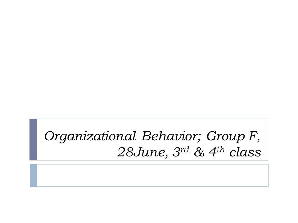 Organizational Behavior; Group F, 28June, 3rd & 4th class