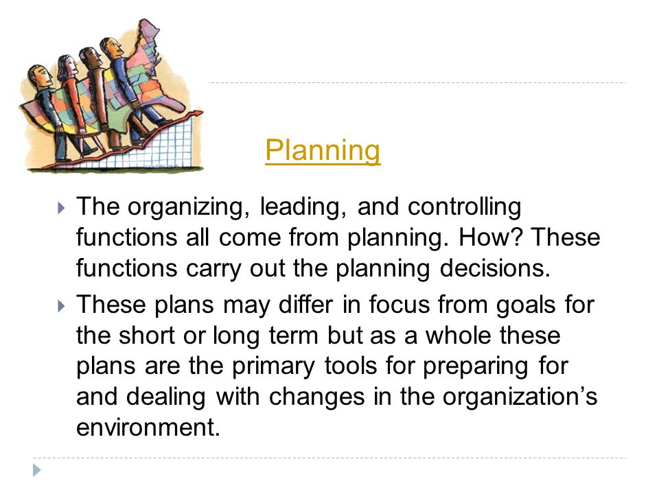 Planning The organizing, leading, and controlling functions all come from planning. How These functions carry out the planning decisions.
