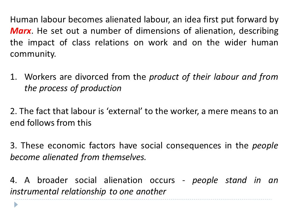Human labour becomes alienated labour, an idea first put forward by Marx. He set out a number of dimensions of alienation, describing the impact of class relations on work and on the wider human community.