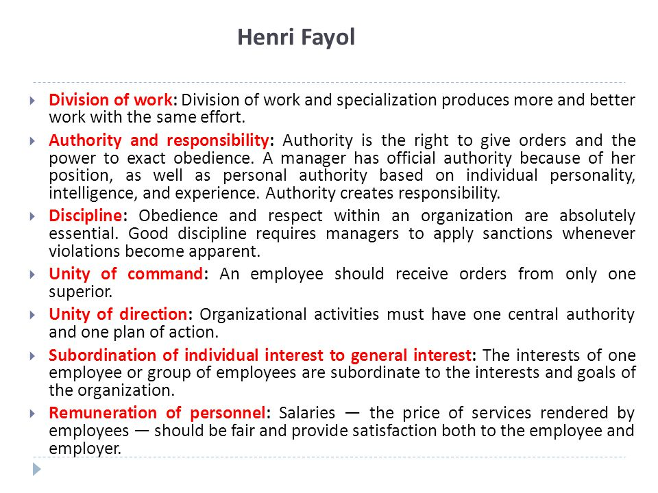 Henri Fayol Division of work: Division of work and specialization produces more and better work with the same effort.