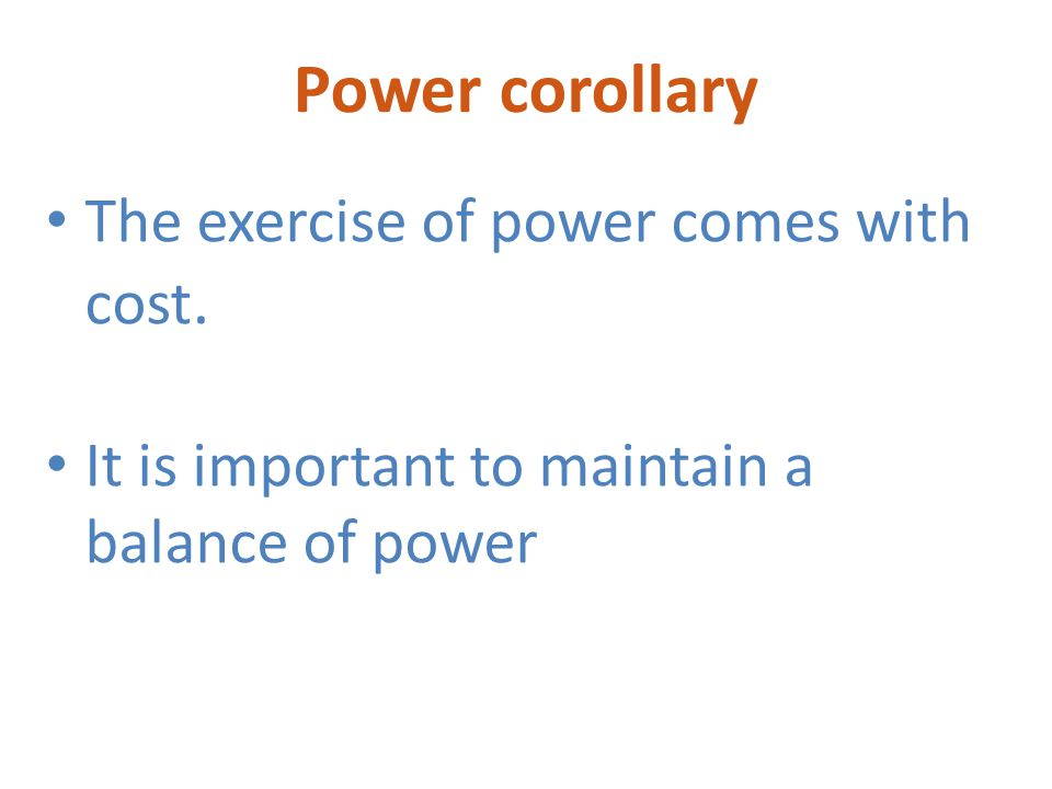 Power corollary The exercise of power comes with cost.