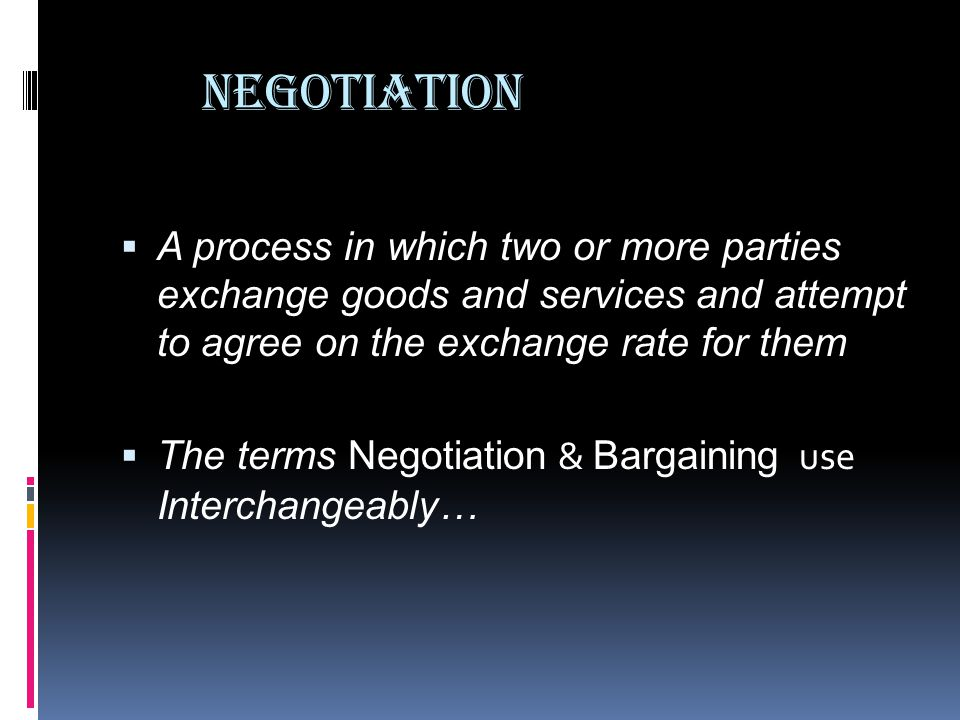 Negotiation A process in which two or more parties exchange goods and services and attempt to agree on the exchange rate for them.