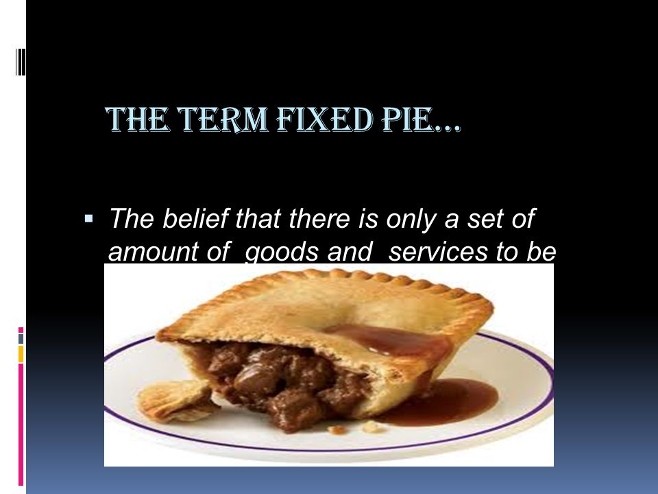 The Term Fixed Pie… The belief that there is only a set of amount of goods and services to be divided up between the parties.
