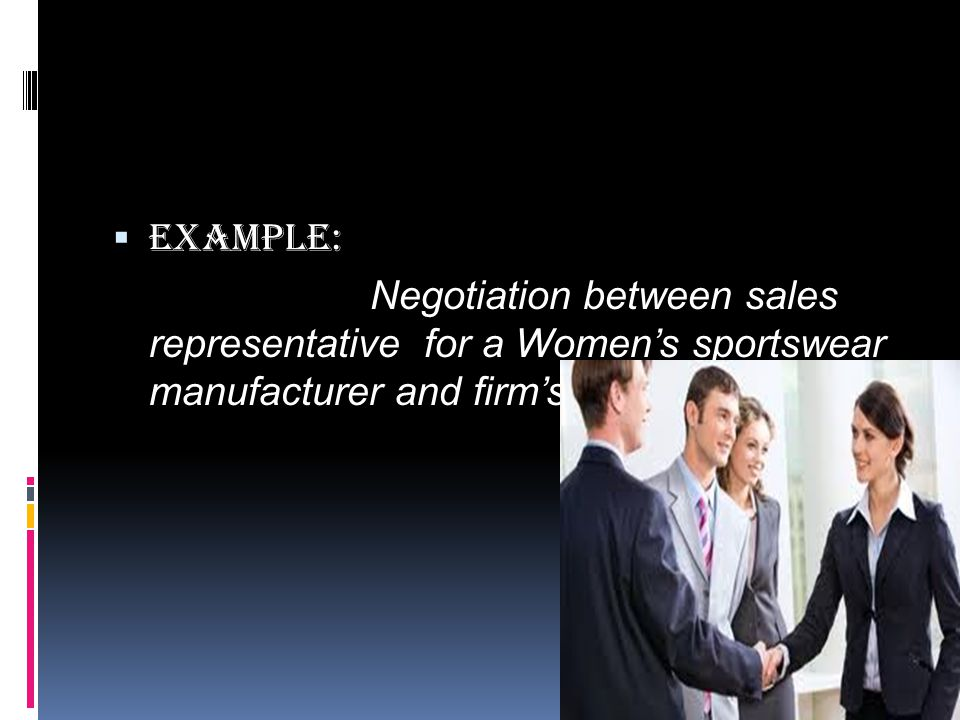 Example: Negotiation between sales representative for a Women's sportswear manufacturer and firm's credit Manager.