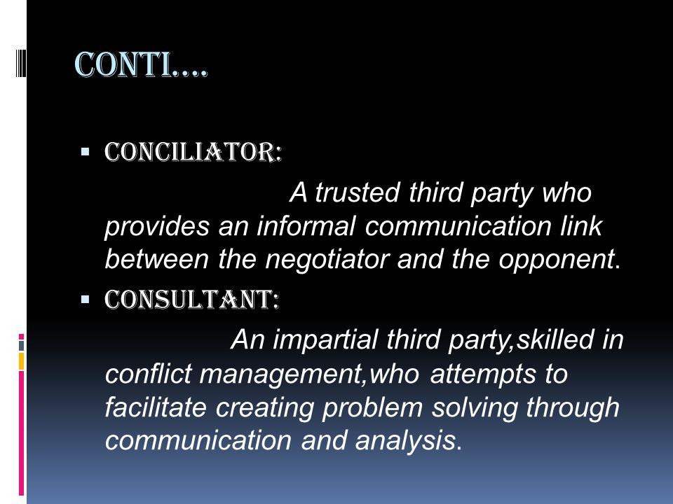 Conti…. Conciliator: A trusted third party who provides an informal communication link between the negotiator and the opponent.