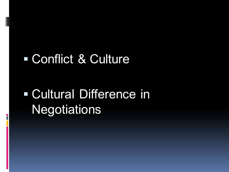 Conflict & Culture Cultural Difference in Negotiations