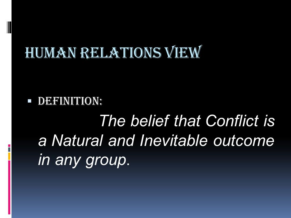 Human Relations View Definition: The belief that Conflict is a Natural and Inevitable outcome in any group.