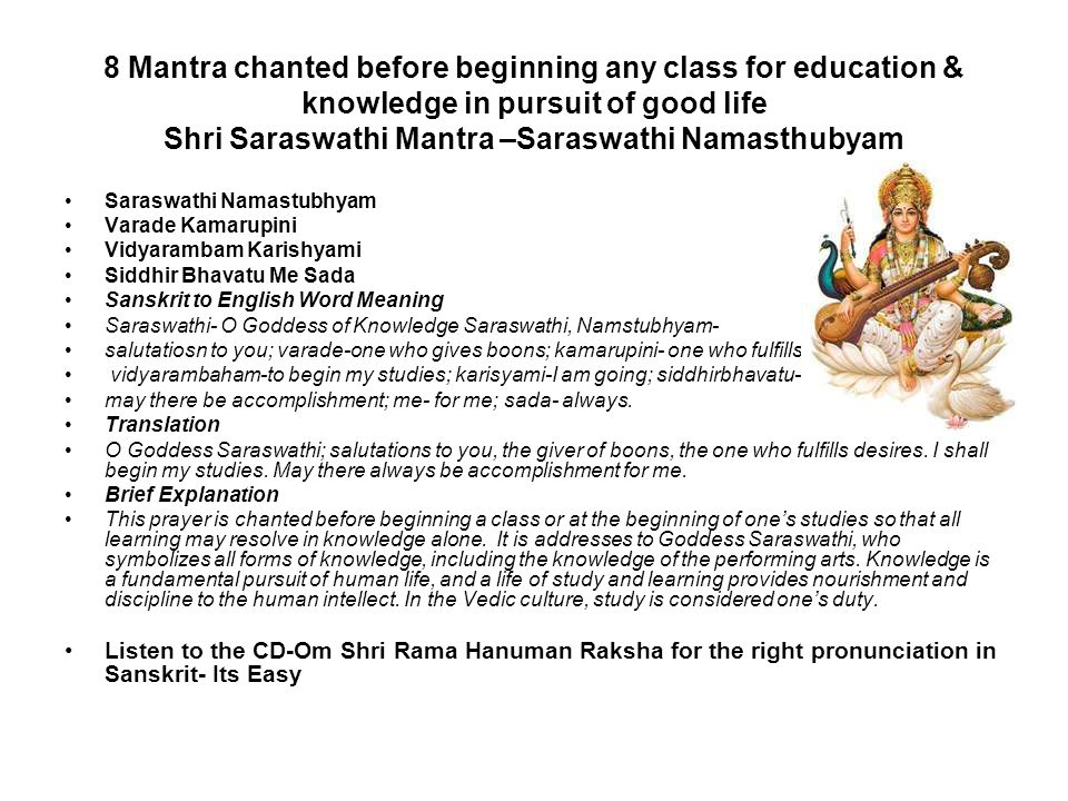 8 Mantra chanted before beginning any class for education & knowledge in pursuit of good life Shri Saraswathi Mantra –Saraswathi Namasthubyam