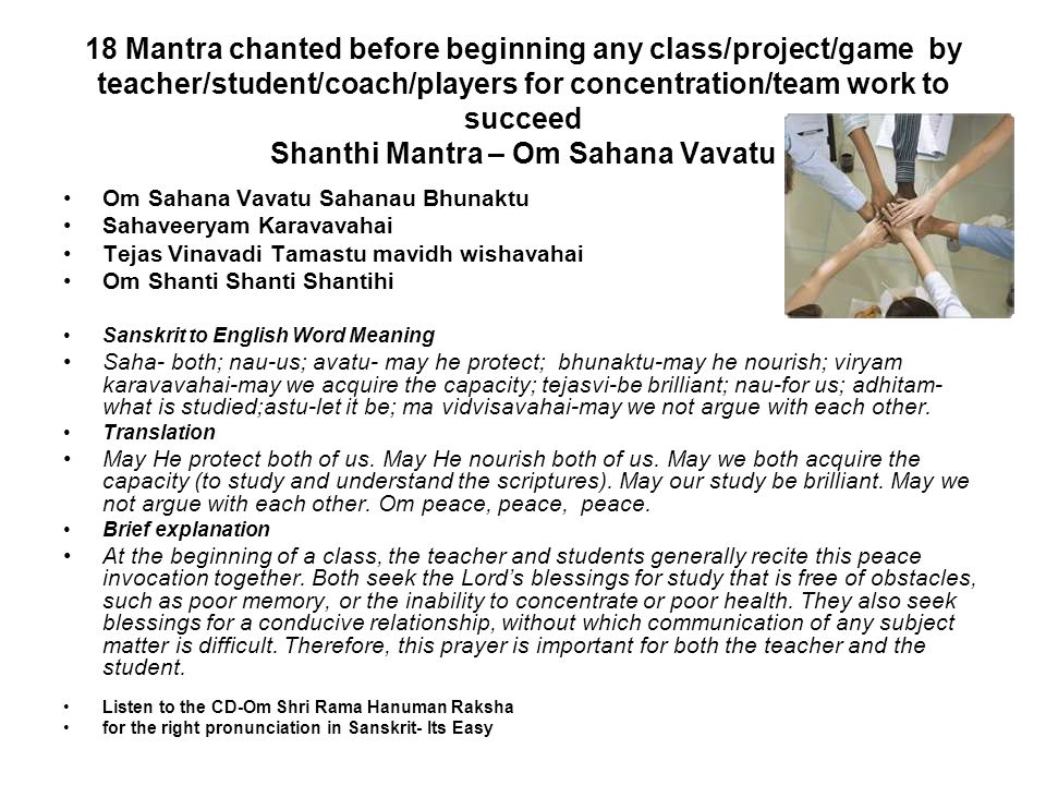 18 Mantra chanted before beginning any class/project/game by teacher/student/coach/players for concentration/team work to succeed Shanthi Mantra – Om Sahana Vavatu