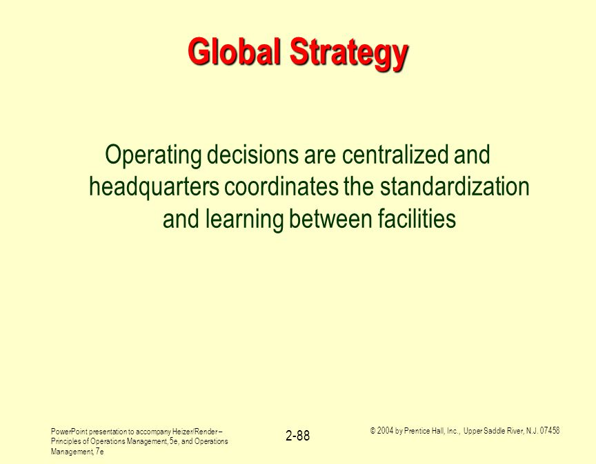 Global Strategy Operating decisions are centralized and headquarters coordinates the standardization and learning between facilities.