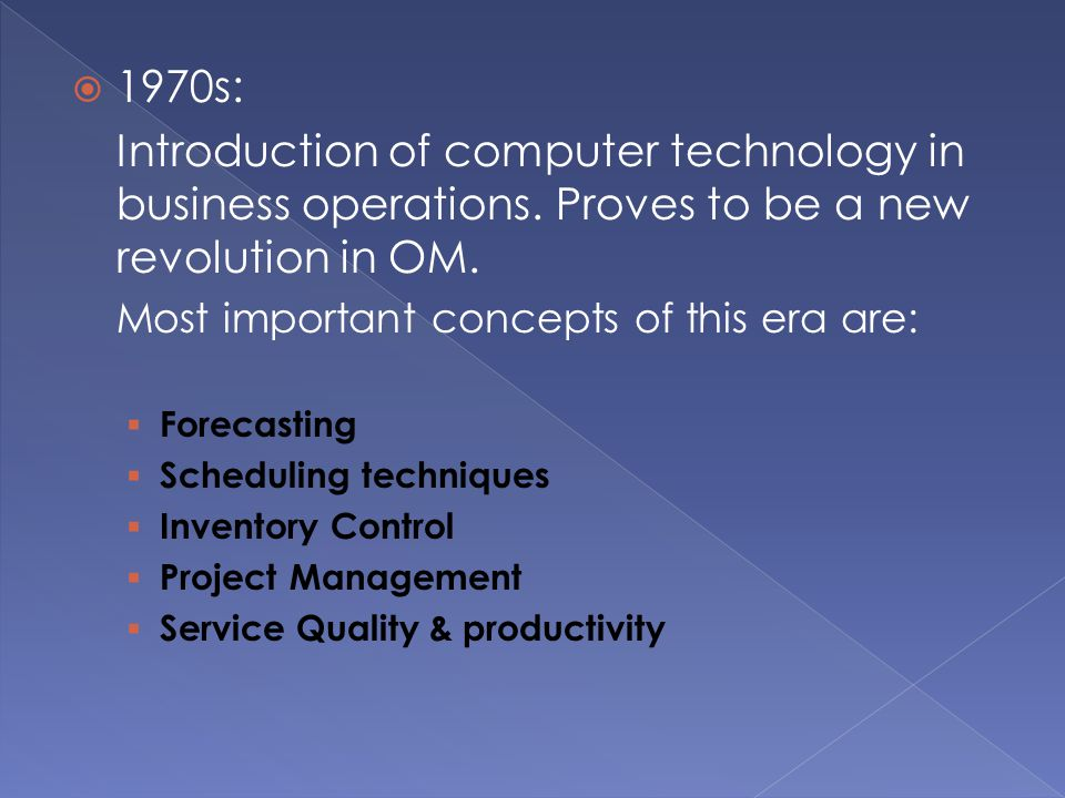 1970s: Introduction of computer technology in business operations. Proves to be a new revolution in OM.