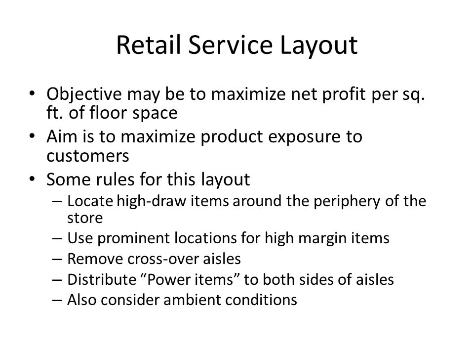 Retail Service Layout Objective may be to maximize net profit per sq. ft. of floor space. Aim is to maximize product exposure to customers.