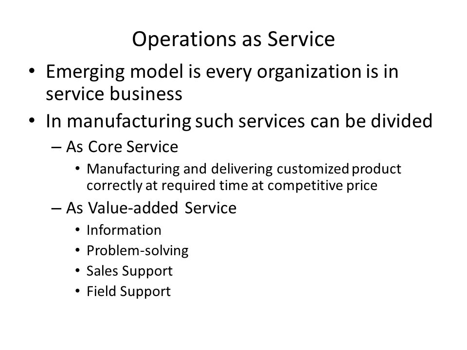 Operations as Service Emerging model is every organization is in service business. In manufacturing such services can be divided.