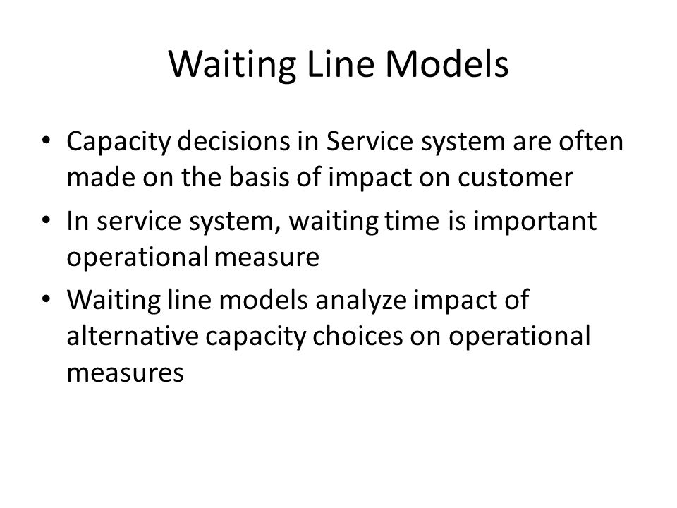 Waiting Line Models Capacity decisions in Service system are often made on the basis of impact on customer.