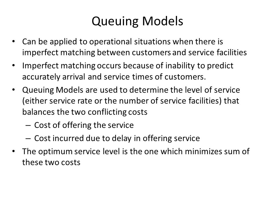 Queuing Models Can be applied to operational situations when there is imperfect matching between customers and service facilities.