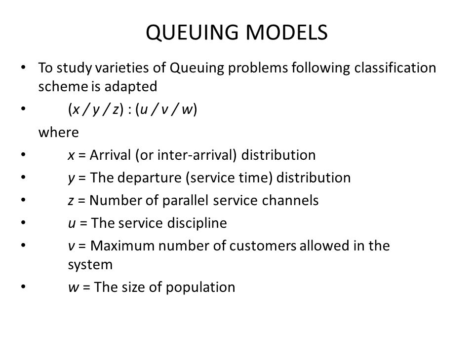 QUEUING MODELS To study varieties of Queuing problems following classification scheme is adapted. (x / y / z) : (u / v / w)