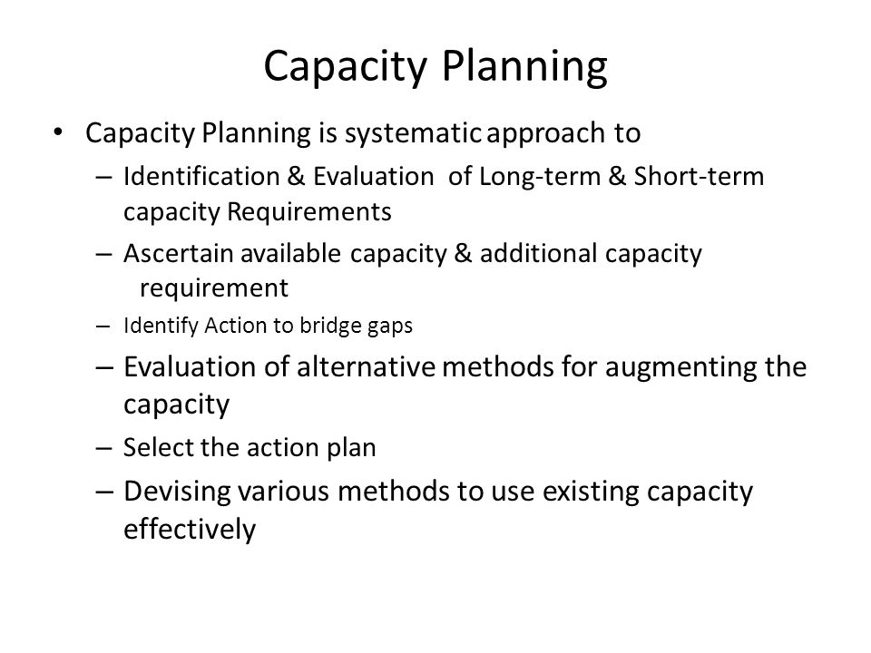 Capacity Planning Capacity Planning is systematic approach to