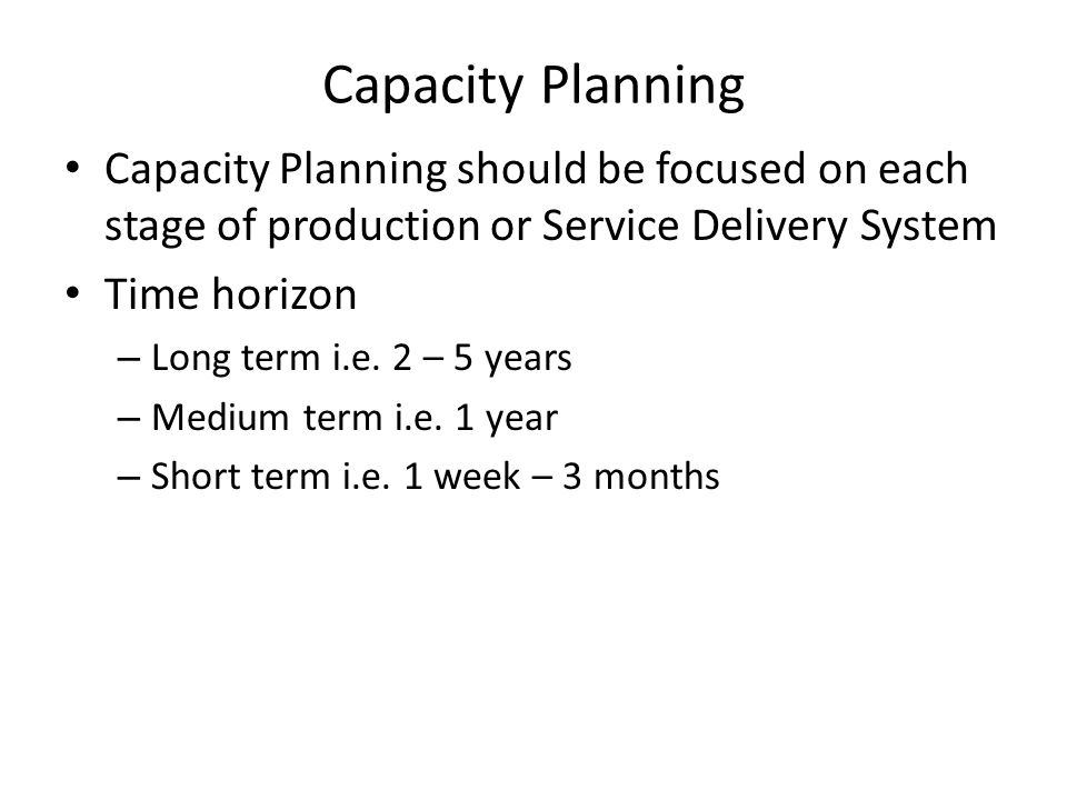 Capacity Planning Capacity Planning should be focused on each stage of production or Service Delivery System.