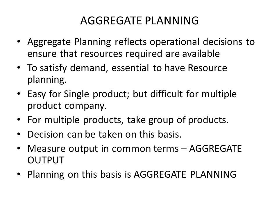 AGGREGATE PLANNING Aggregate Planning reflects operational decisions to ensure that resources required are available.