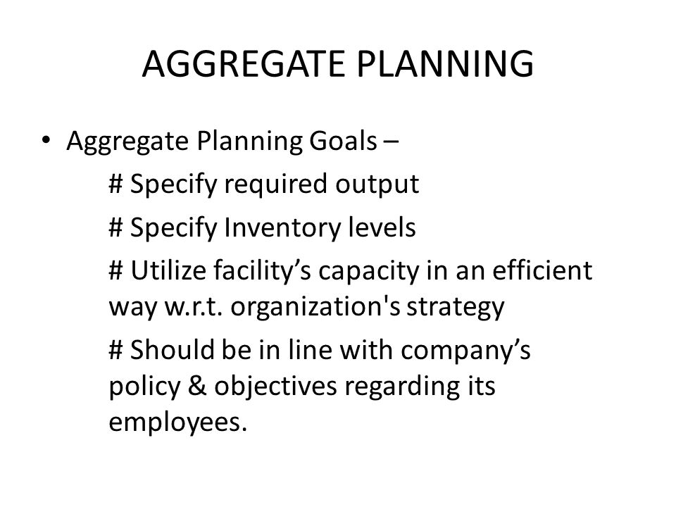 AGGREGATE PLANNING Aggregate Planning Goals –