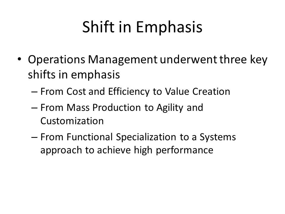 Shift in Emphasis Operations Management underwent three key shifts in emphasis. From Cost and Efficiency to Value Creation.