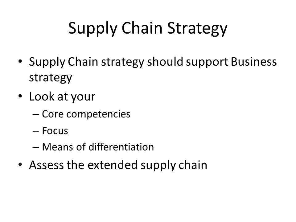 Supply Chain Strategy Supply Chain strategy should support Business strategy. Look at your. Core competencies.