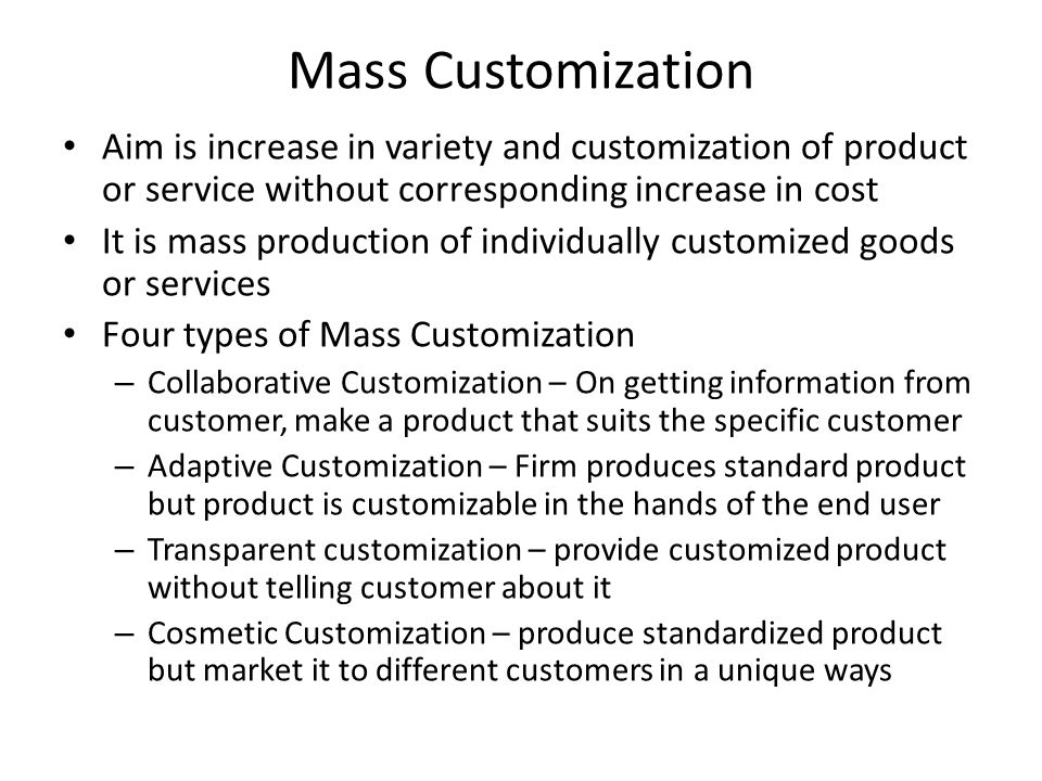Mass Customization Aim is increase in variety and customization of product or service without corresponding increase in cost.