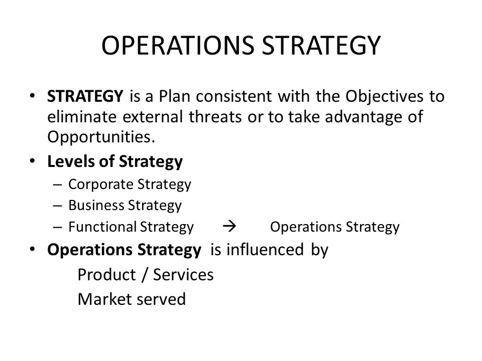 OPERATIONS STRATEGY STRATEGY is a Plan consistent with the Objectives to eliminate external threats or to take advantage of Opportunities.