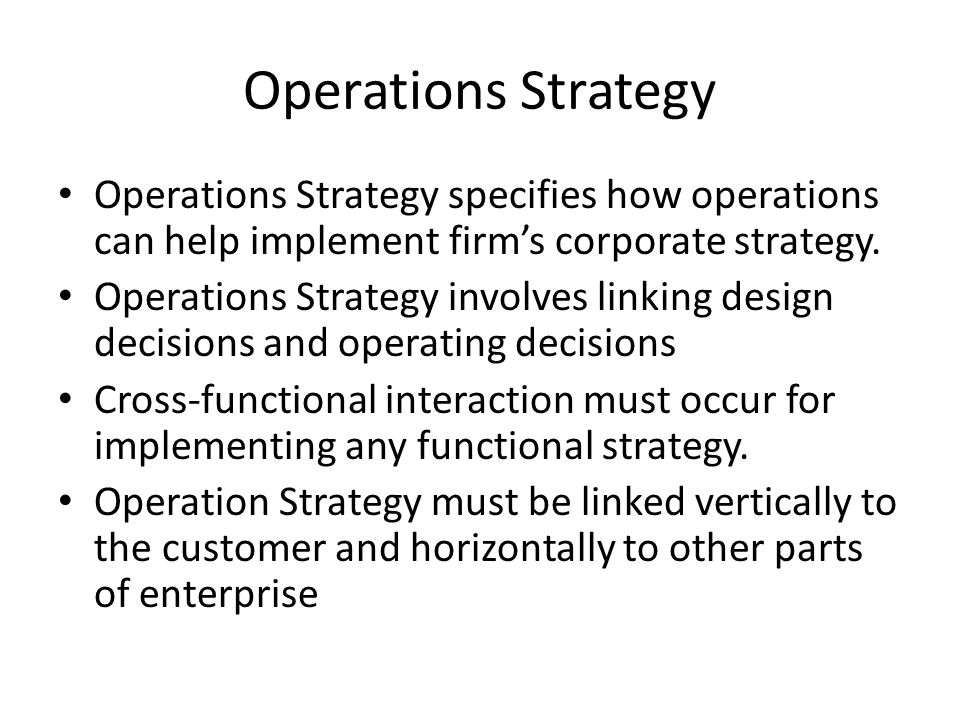 Operations Strategy Operations Strategy specifies how operations can help implement firm's corporate strategy.