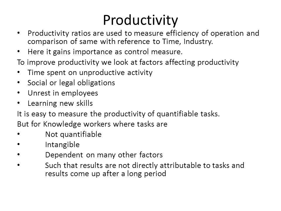 Productivity Productivity ratios are used to measure efficiency of operation and comparison of same with reference to Time, Industry.