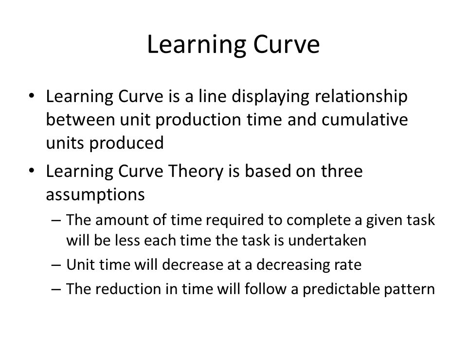Learning Curve Learning Curve is a line displaying relationship between unit production time and cumulative units produced.