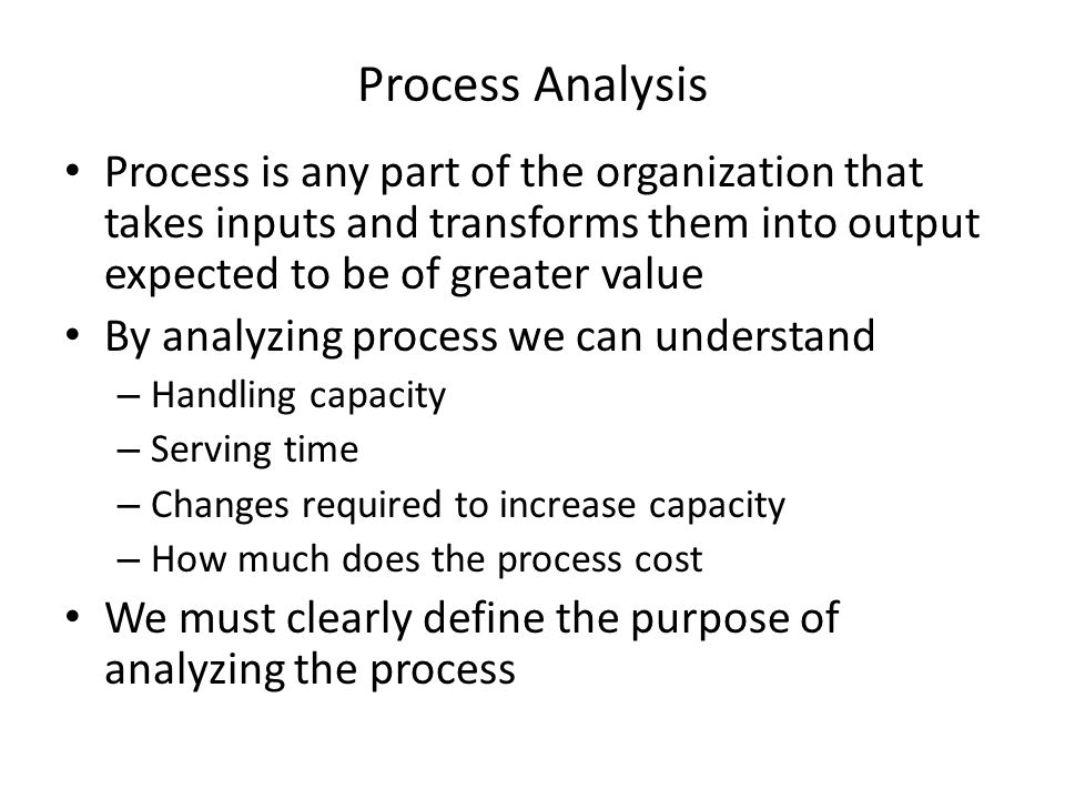 Process Analysis Process is any part of the organization that takes inputs and transforms them into output expected to be of greater value.