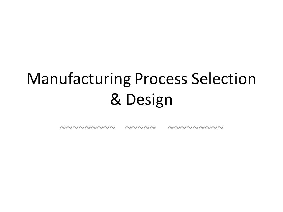 Manufacturing Process Selection & Design