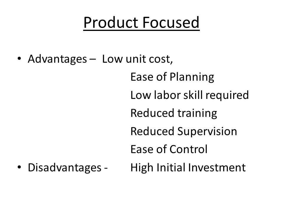 Product Focused Advantages – Low unit cost, Ease of Planning