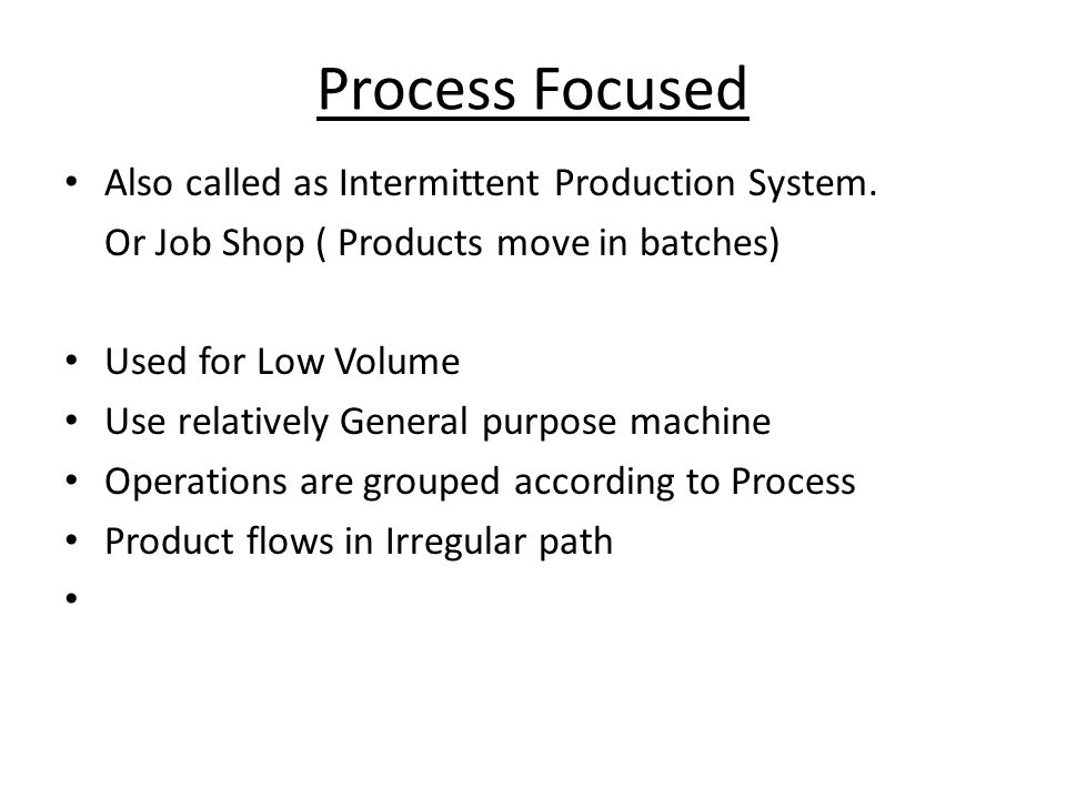 Process Focused Also called as Intermittent Production System.